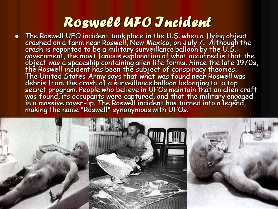 Roswell UFO Incident Roswell UFO Incident The Roswell UFO incident took place in the U.S. when a flying object crashed on a farm near Roswell, New Mex