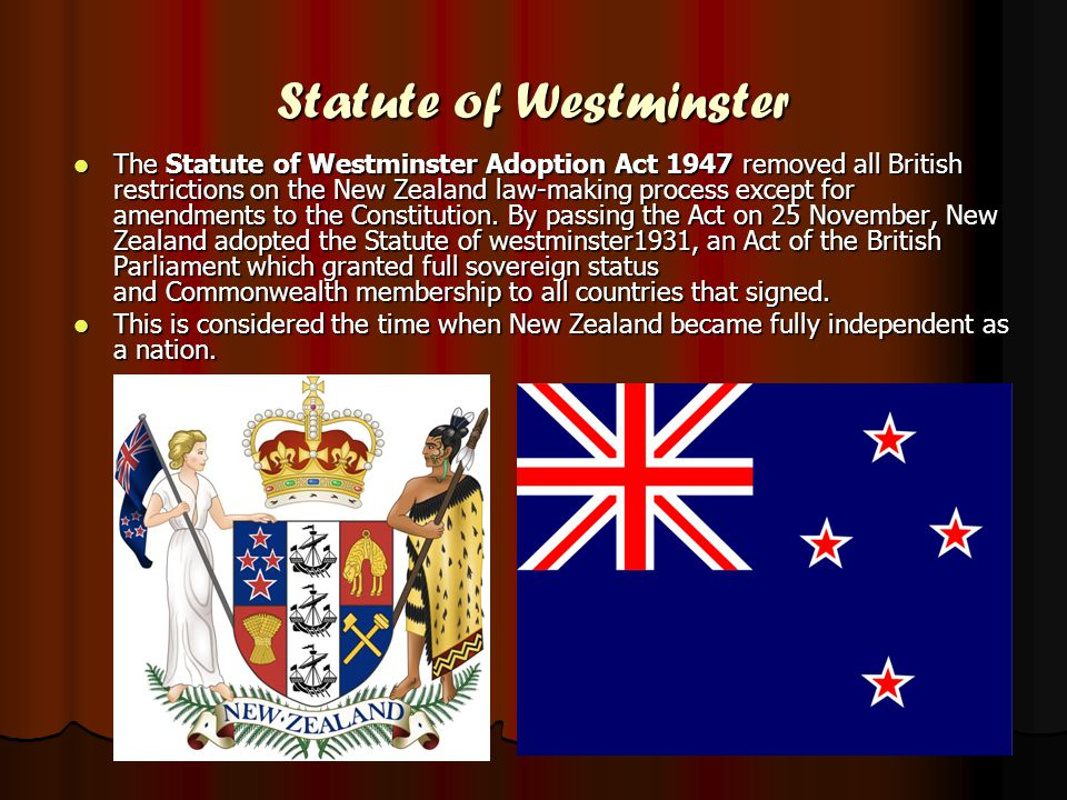 Statute of Westminster The Statute of Westminster Adoption Act 1947 removed all British restrictions on the New Zealand law-making process except for