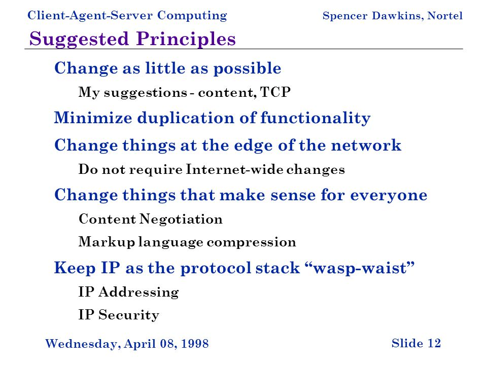 Client-Agent-Server Computing Spencer Dawkins, Nortel Slide 12 Wednesday, April 08, 1998 Suggested Principles Change as little as possible My suggestions - content, TCP Minimize duplication of functionality Change things at the edge of the network Do not require Internet-wide changes Change things that make sense for everyone Content Negotiation Markup language compression Keep IP as the protocol stack wasp-waist IP Addressing IP Security