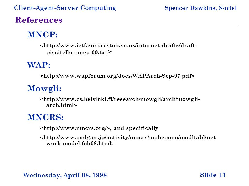 Client-Agent-Server Computing Spencer Dawkins, Nortel Slide 13 Wednesday, April 08, 1998 References MNCP: WAP: Mowgli: MNCRS:, and specifically