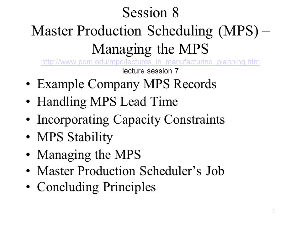 1 Session 8 Master Production Scheduling (MPS) – Managing the MPS http://www.pom.edu/mpc/lectures_in_manufacturing_planning.htm lecture session 7 http://www.pom.edu/mpc/lectures_in_manufacturing_planning.htm Example Company MPS Records Handling MPS Lead Time Incorporating Capacity Constraints MPS Stability Managing the MPS Master Production Scheduler's Job Concluding Principles