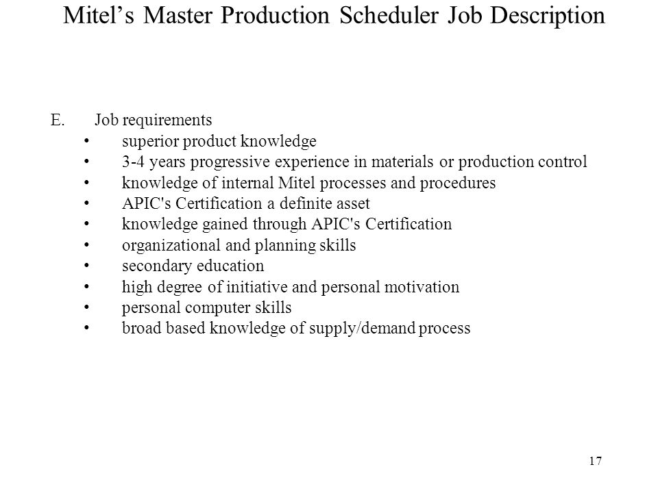 17 Mitel's Master Production Scheduler Job Description E.Job requirements superior product knowledge 3-4 years progressive experience in materials or production control knowledge of internal Mitel processes and procedures APIC s Certification a definite asset knowledge gained through APIC s Certification organizational and planning skills secondary education high degree of initiative and personal motivation personal computer skills broad based knowledge of supply/demand process