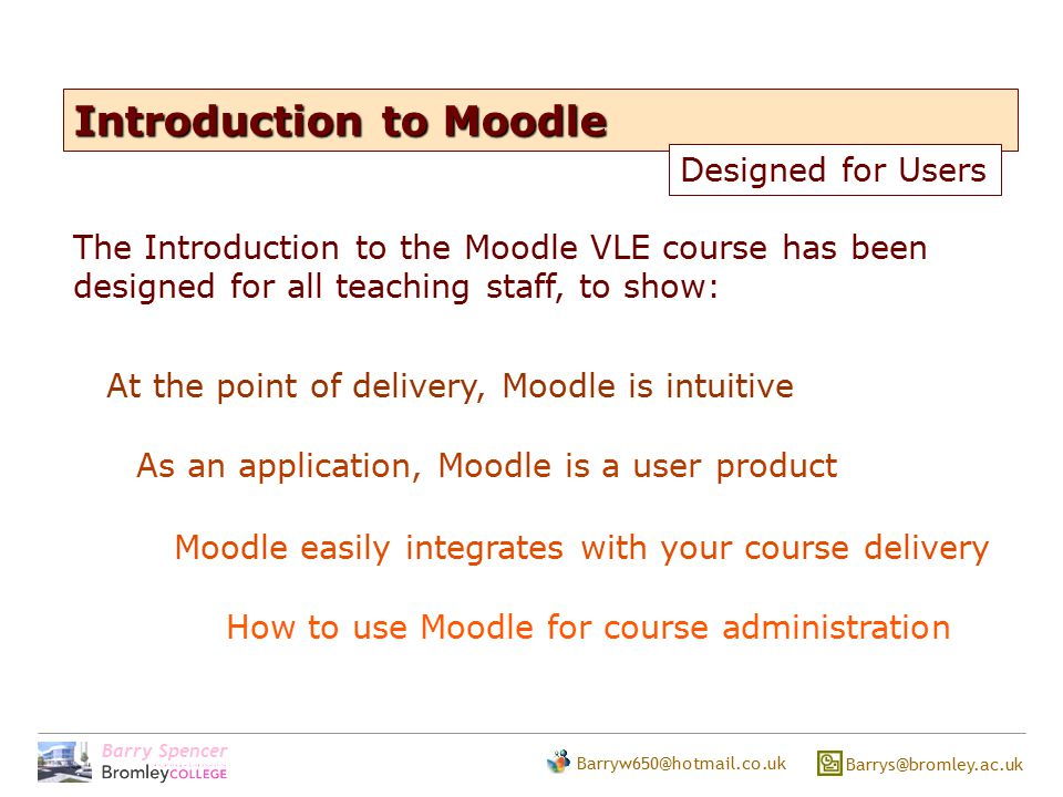 Barry Spencer Barryw650@hotmail.co.uk Barrys@bromley.ac.uk Introduction to Moodle Moodle easily integrates with your course delivery At the point of delivery, Moodle is intuitive Designed for Users As an application, Moodle is a user product The Introduction to the Moodle VLE course has been designed for all teaching staff, to show: How to use Moodle for course administration