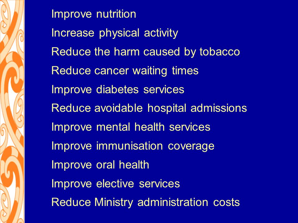 Improve nutrition Increase physical activity Reduce the harm caused by tobacco Reduce cancer waiting times Improve diabetes services Reduce avoidable hospital admissions Improve mental health services Improve immunisation coverage Improve oral health Improve elective services Reduce Ministry administration costs