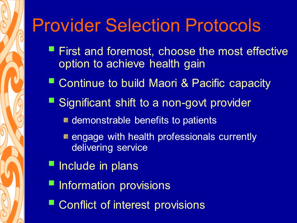 Private Involvement Protocols  First and foremost, a direct benefit to publicly-funded patients/people with disabilities  Spare capacity  Patients to be advised of publicly-funded options  If DHB staff involved, needs to be within range of current services  Public disclosure  Conflict of interest provisions