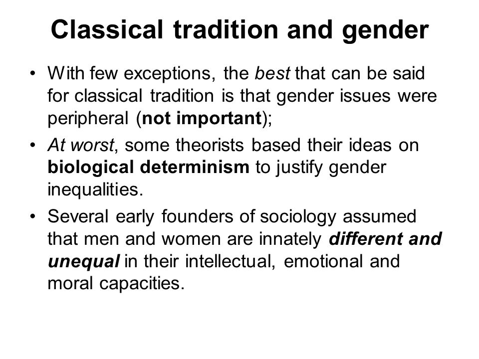 Classical tradition and gender With few exceptions, the best that can be said for classical tradition is that gender issues were peripheral (not impor