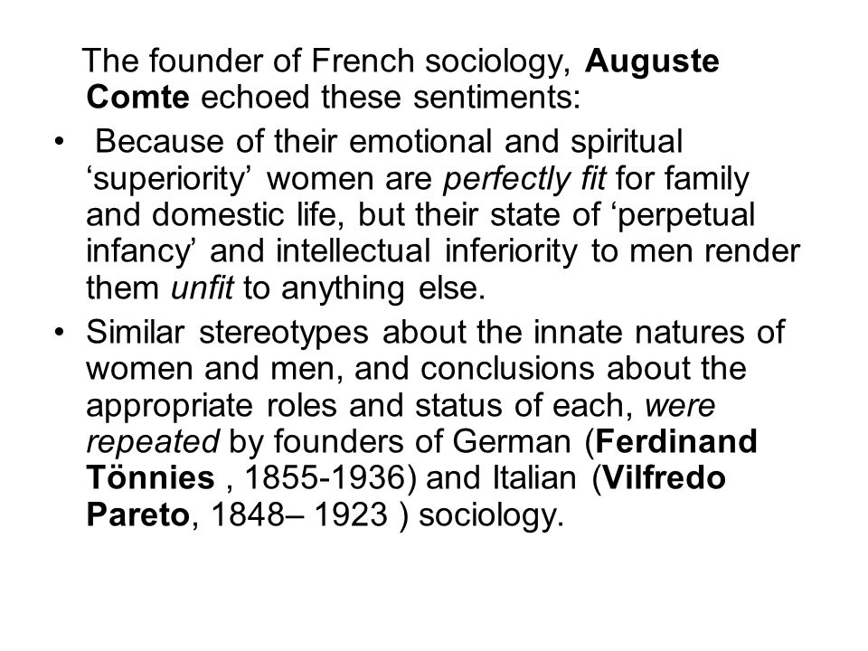The founder of French sociology, Auguste Comte echoed these sentiments: Because of their emotional and spiritual 'superiority' women are perfectly fit
