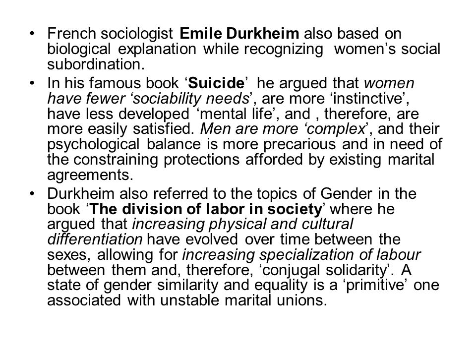 French sociologist Emile Durkheim also based on biological explanation while recognizing women's social subordination. In his famous book 'Suicide' he