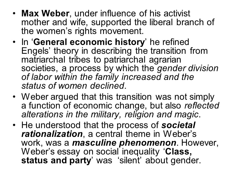 Max Weber, under influence of his activist mother and wife, supported the liberal branch of the women's rights movement. In 'General economic history'