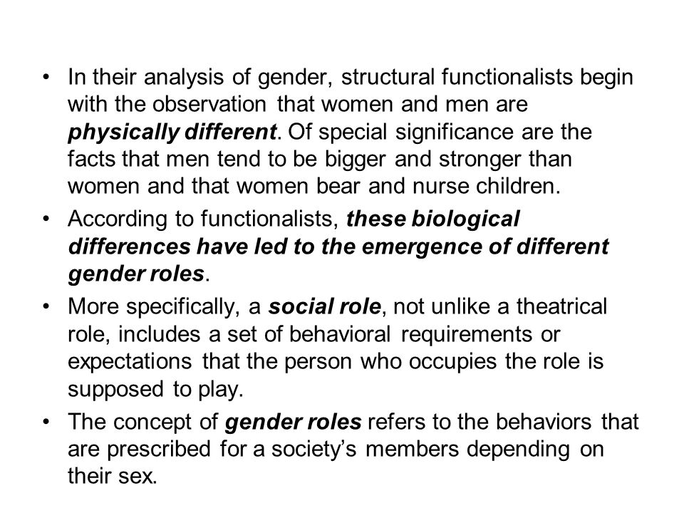 In their analysis of gender, structural functionalists begin with the observation that women and men are physically different. Of special significance