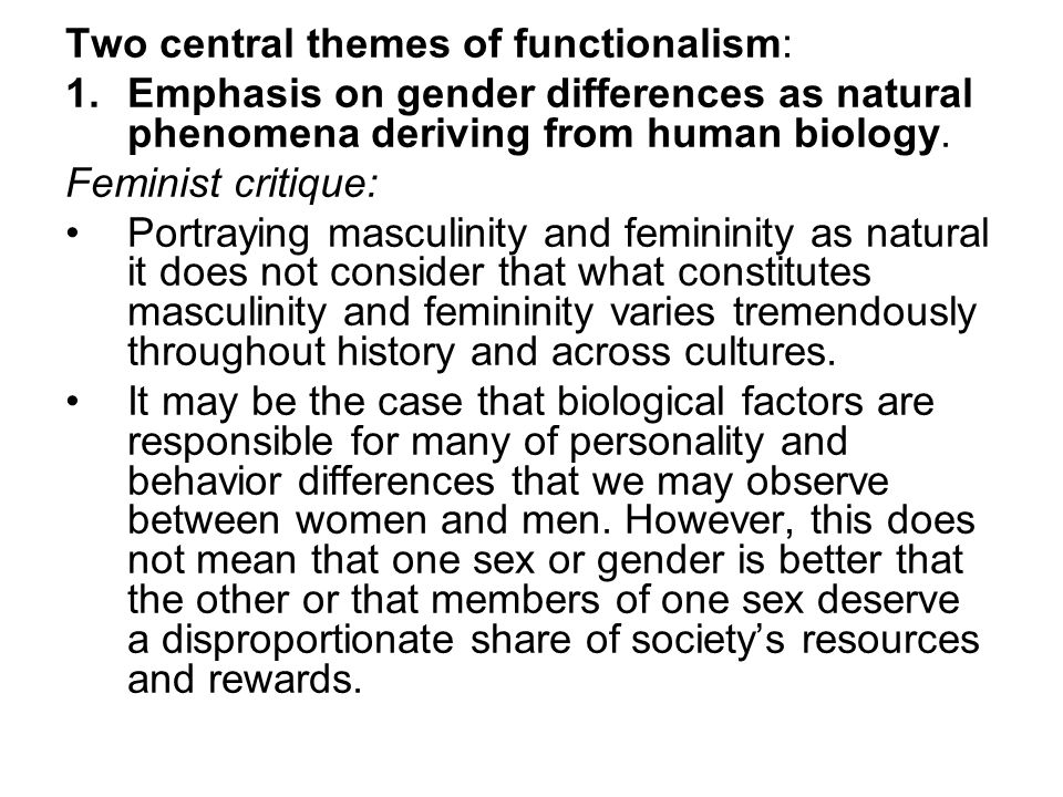 Two central themes of functionalism: 1.Emphasis on gender differences as natural phenomena deriving from human biology. Feminist critique: Portraying