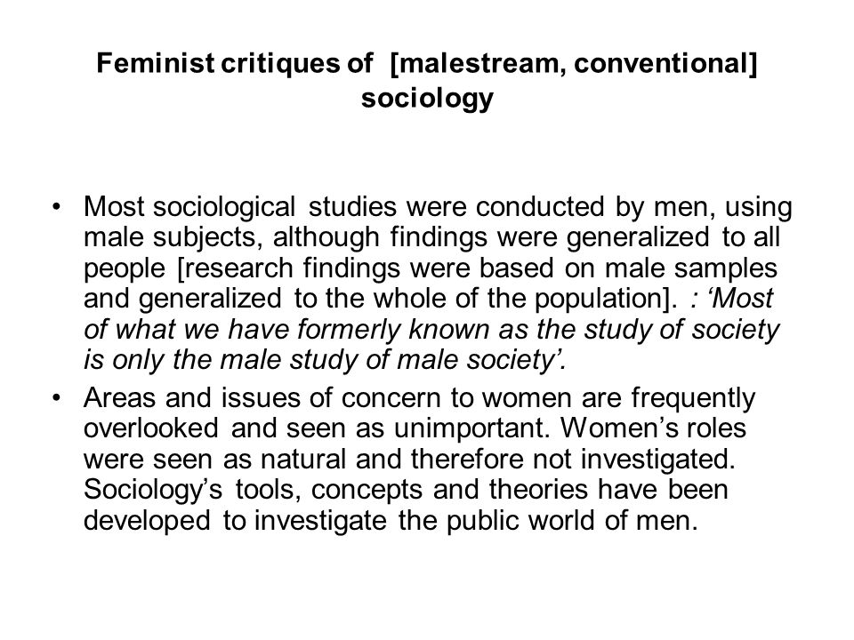 Feminist critiques of [malestream, conventional] sociology Most sociological studies were conducted by men, using male subjects, although findings wer