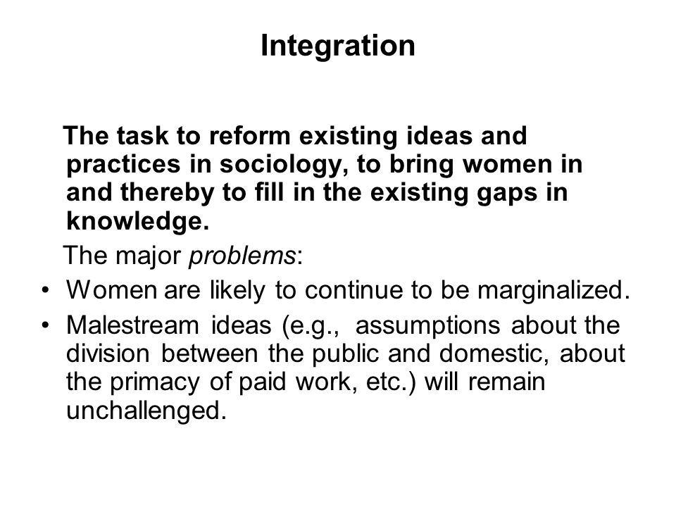 Integration The task to reform existing ideas and practices in sociology, to bring women in and thereby to fill in the existing gaps in knowledge. The