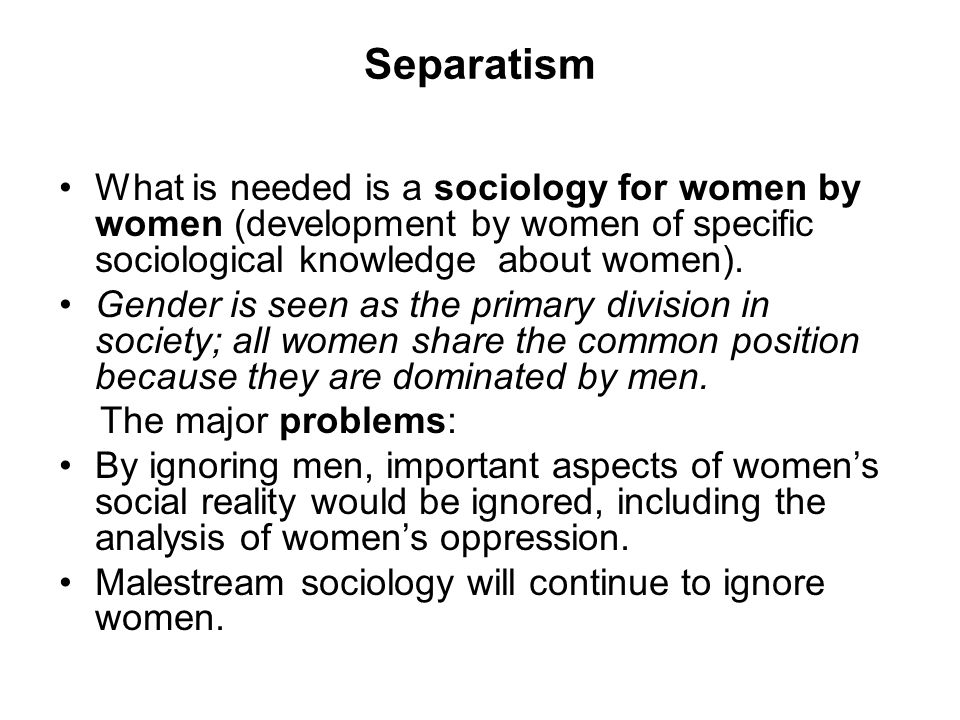 Separatism What is needed is a sociology for women by women (development by women of specific sociological knowledge about women). Gender is seen as t