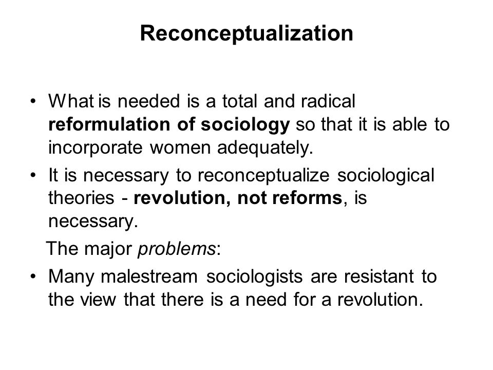 Reconceptualization What is needed is a total and radical reformulation of sociology so that it is able to incorporate women adequately. It is necessa