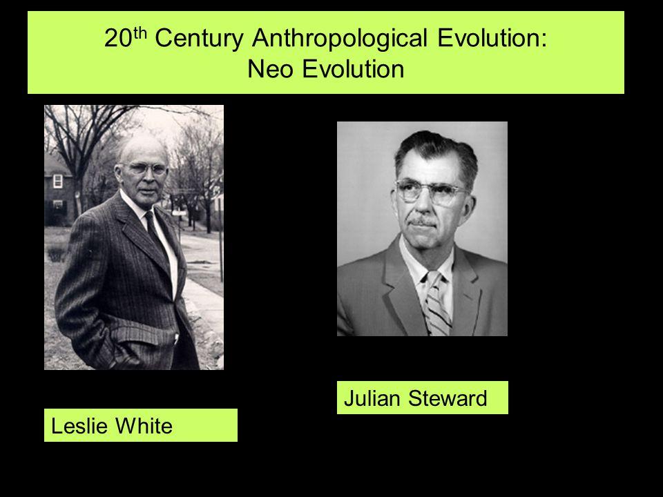 20 th Century Anthropological Evolution: Neo Evolution Leslie White Julian Steward