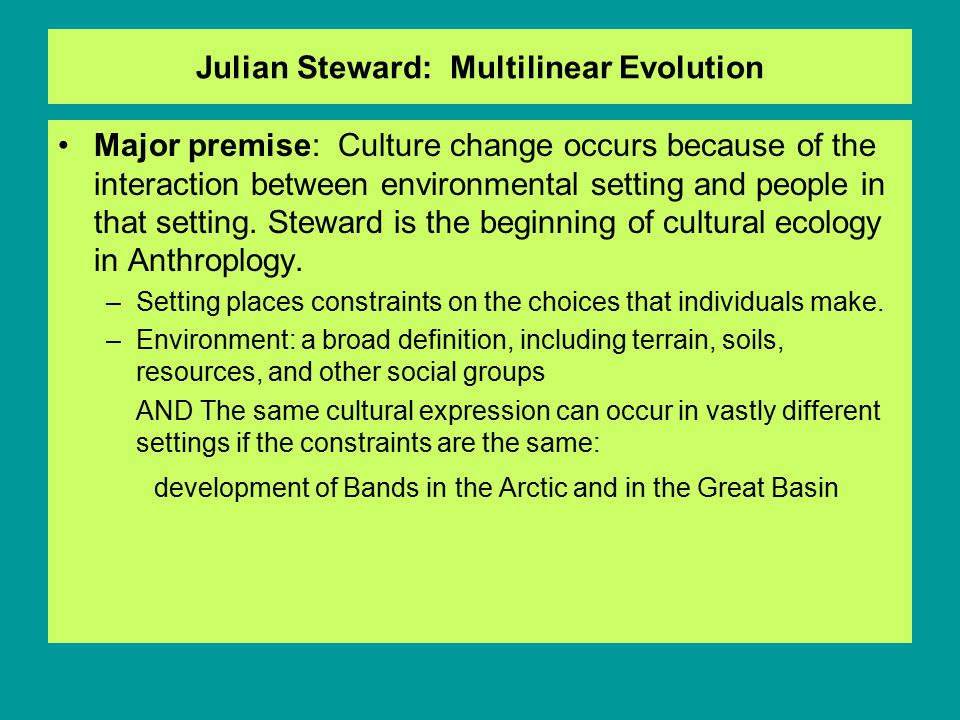 Julian Steward: Multilinear Evolution Major premise: Culture change occurs because of the interaction between environmental setting and people in that setting.