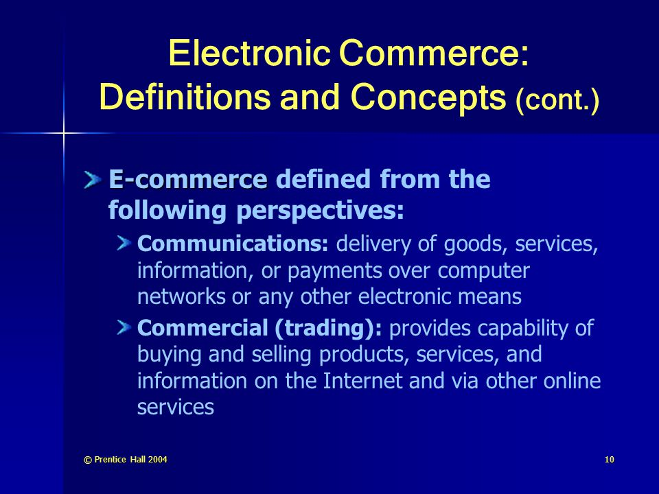 © Prentice Hall 200410 Electronic Commerce: Definitions and Concepts (cont.) E-commerce E-commerce defined from the following perspectives: Communicat