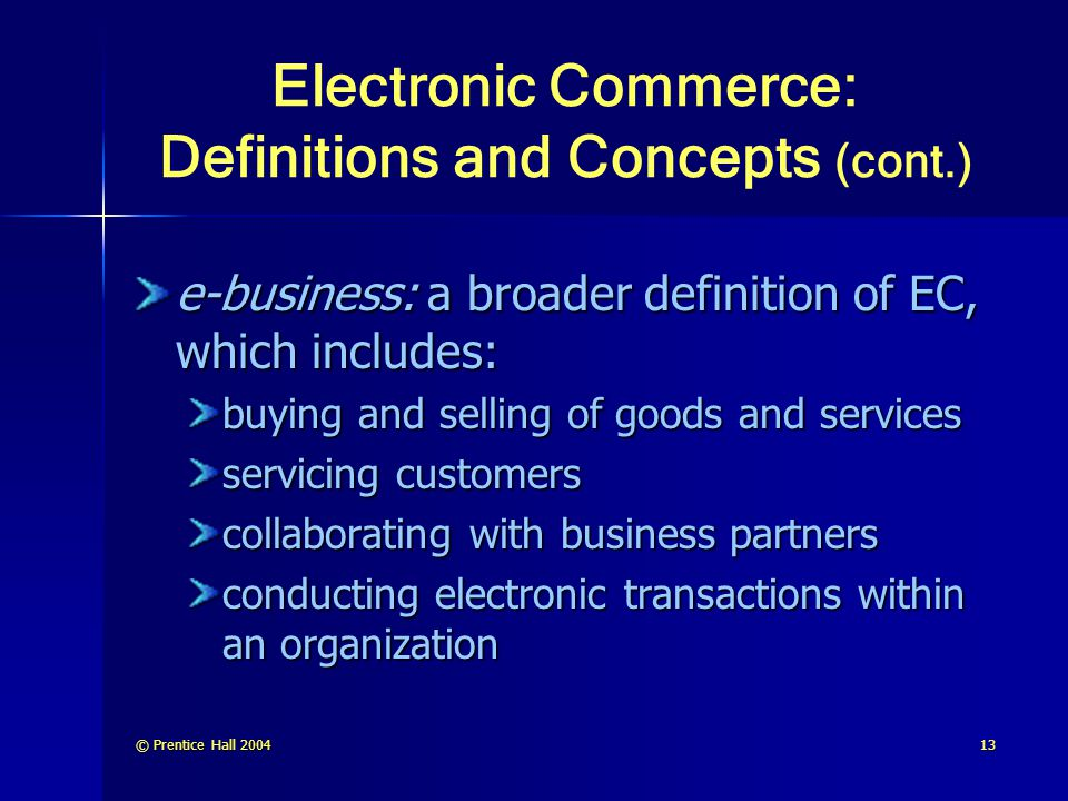 © Prentice Hall 200413 Electronic Commerce: Definitions and Concepts (cont.) e-business: a broader definition of EC, which includes: buying and sellin
