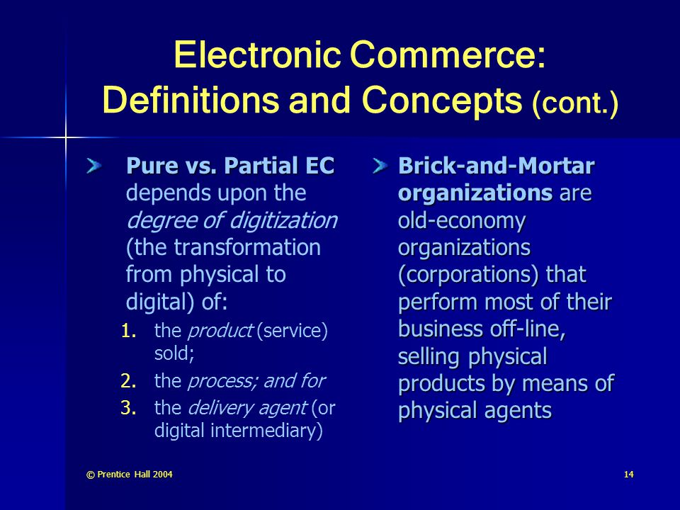 © Prentice Hall 200414 Electronic Commerce: Definitions and Concepts (cont.) Pure vs. Partial EC Pure vs. Partial EC depends upon the degree of digiti