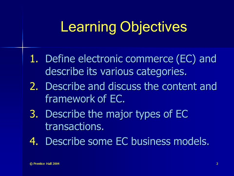 © Prentice Hall 200433 A Brief History of EC (cont.) EC successes Virtual EC companies eBay VeriSign AOL Checkpoint Click-and-mortar Cisco General Electric IBM Intel Schwab EC failures 1999, a large number of EC- dedicated companies began to fail EC's days are not numbered.