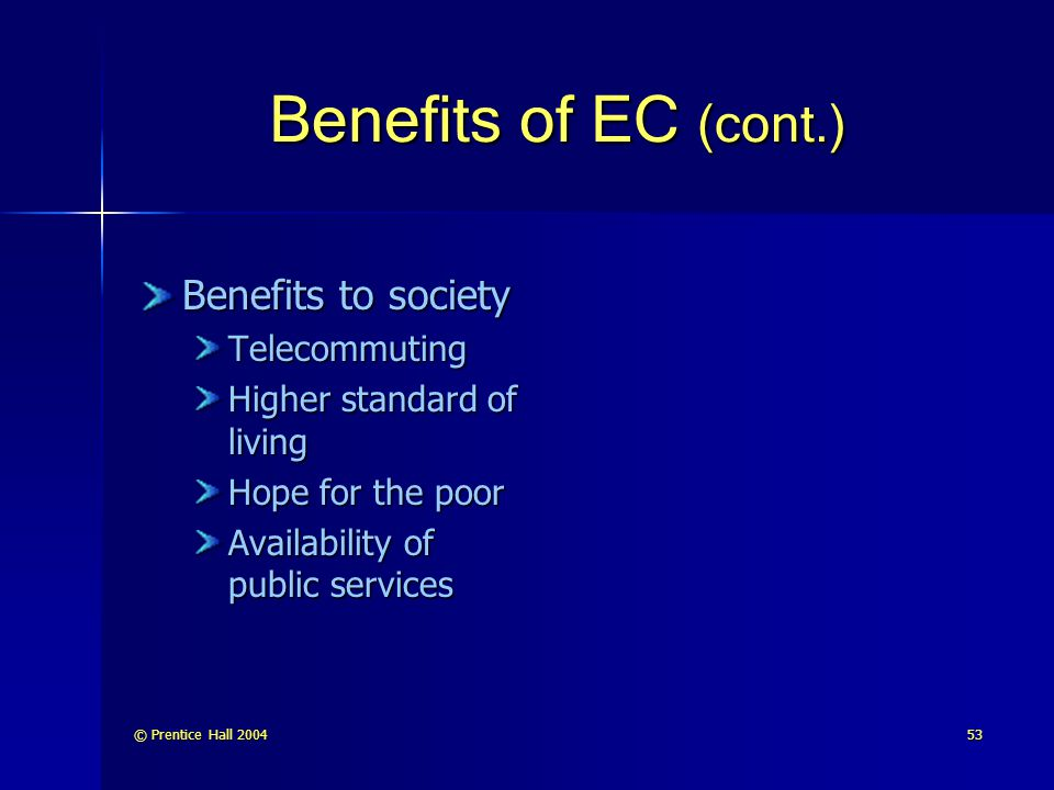 © Prentice Hall 200453 Benefits of EC (cont.) Benefits to society Telecommuting Higher standard of living Hope for the poor Availability of public ser