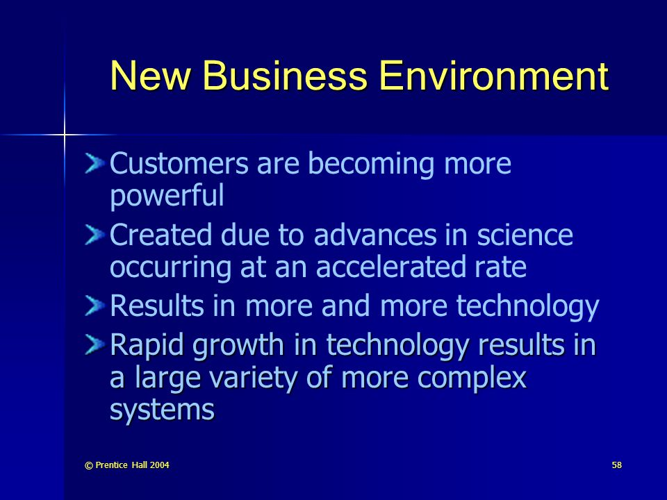 © Prentice Hall 200458 New Business Environment Customers are becoming more powerful Created due to advances in science occurring at an accelerated ra