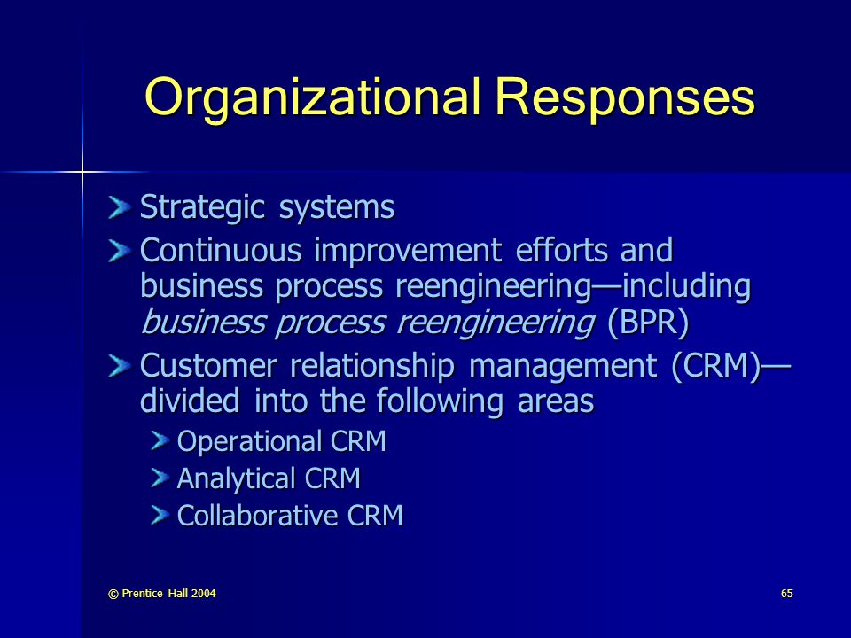 © Prentice Hall 200465 Organizational Responses Strategic systems Continuous improvement efforts and business process reengineering—including business