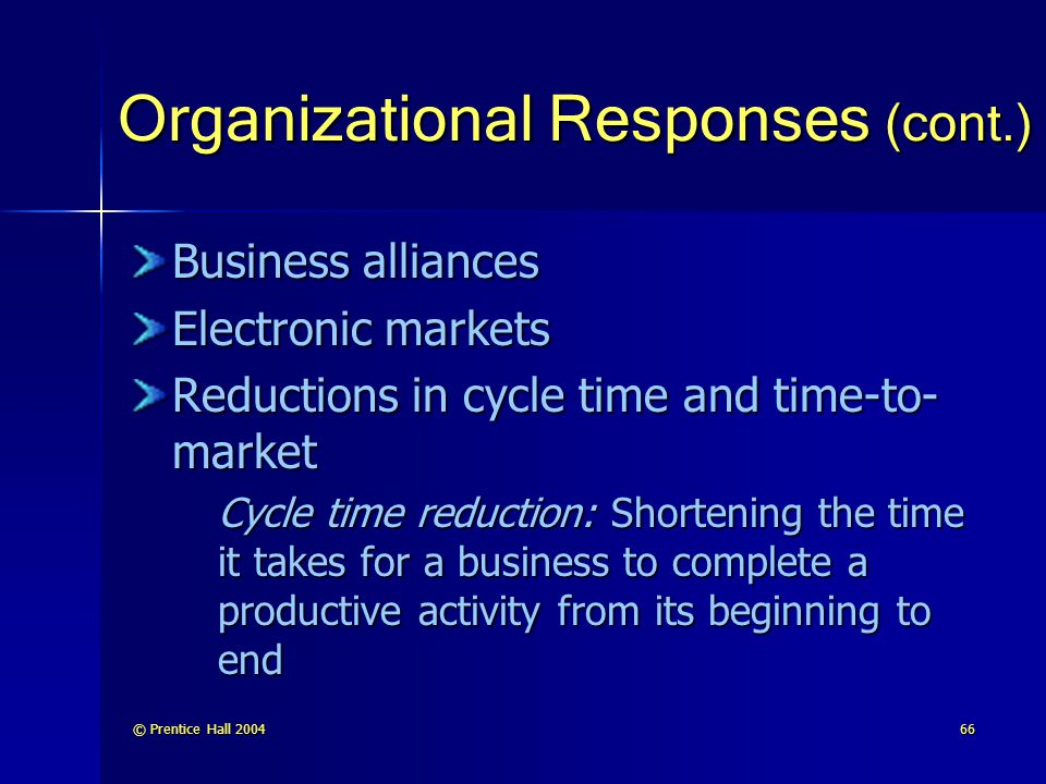 © Prentice Hall 200466 Organizational Responses (cont.) Business alliances Electronic markets Reductions in cycle time and time-to- market Cycle time