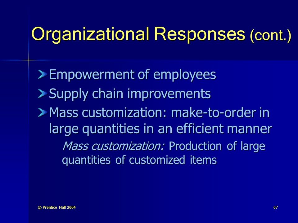 © Prentice Hall 200467 Organizational Responses (cont.) Empowerment of employees Supply chain improvements Mass customization: make-to-order in large