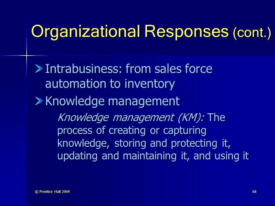 © Prentice Hall 200468 Organizational Responses (cont.) Intrabusiness: from sales force automation to inventory Knowledge management Knowledge managem