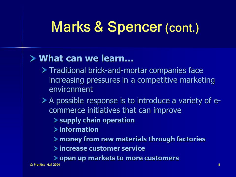 © Prentice Hall 20048 Marks & Spencer (cont.) What can we learn… Traditional brick-and-mortar companies face increasing pressures in a competitive mar