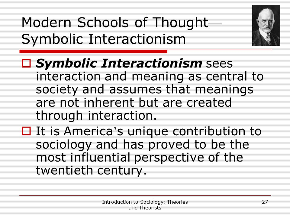 Introduction to Sociology: Theories and Theorists 27 Modern Schools of Thought — Symbolic Interactionism  Symbolic Interactionism sees interaction an