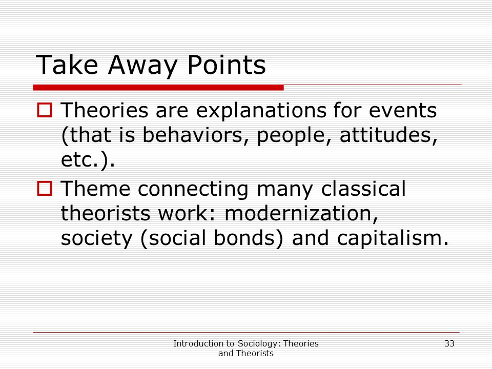 Introduction to Sociology: Theories and Theorists 33 Take Away Points  Theories are explanations for events (that is behaviors, people, attitudes, et