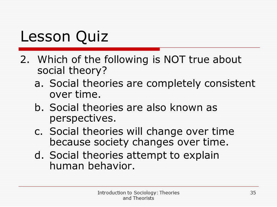 Introduction to Sociology: Theories and Theorists 35 Lesson Quiz 2.Which of the following is NOT true about social theory? a.Social theories are compl