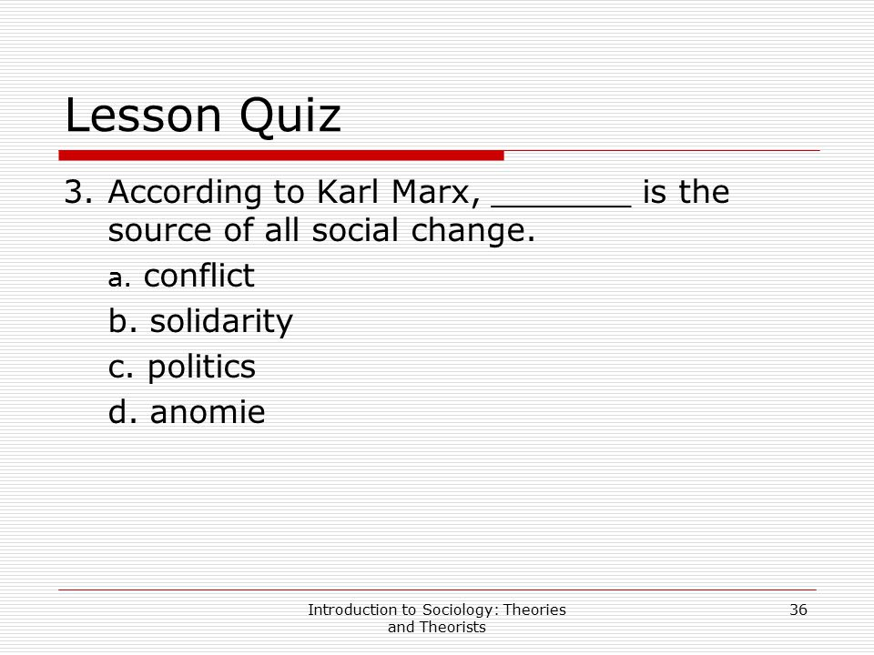 Introduction to Sociology: Theories and Theorists 36 Lesson Quiz 3.According to Karl Marx, _______ is the source of all social change. a. conflict b.