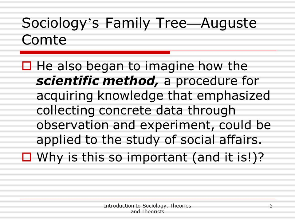 Introduction to Sociology: Theories and Theorists 5 Sociology ' s Family Tree — Auguste Comte  He also began to imagine how the scientific method, a