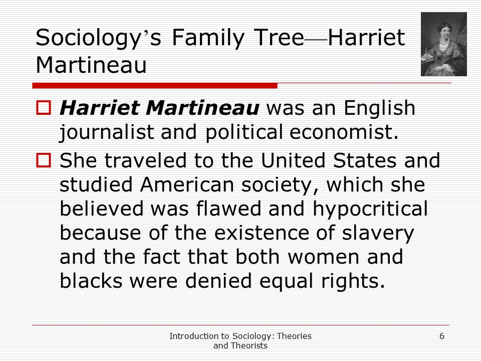Introduction to Sociology: Theories and Theorists 7 Sociology ' s Family Tree — Harriet Martineau (Cont)  Despite these impressive works, her most important contribution may have been her English translation of Comte ' s Introduction to Positive Philosophy.