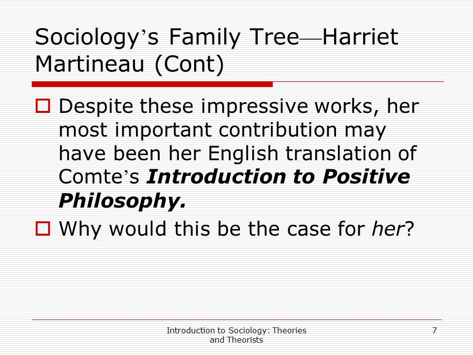 Introduction to Sociology: Theories and Theorists 7 Sociology ' s Family Tree — Harriet Martineau (Cont)  Despite these impressive works, her most im