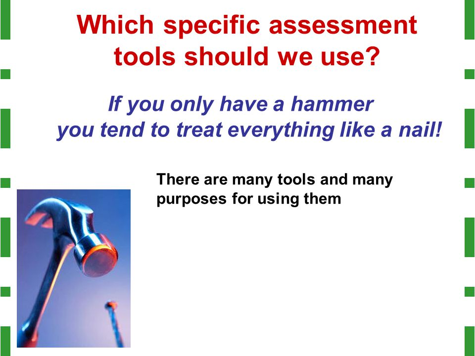 Which specific assessment tools should we use? If you only have a hammer you tend to treat everything like a nail! There are many tools and many purpo