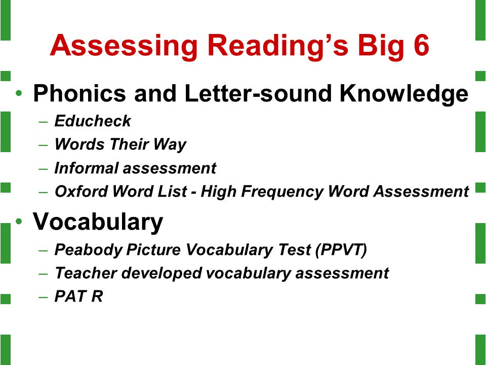 Assessing Reading's Big 6 Phonics and Letter-sound Knowledge –Educheck –Words Their Way –Informal assessment –Oxford Word List - High Frequency Word A