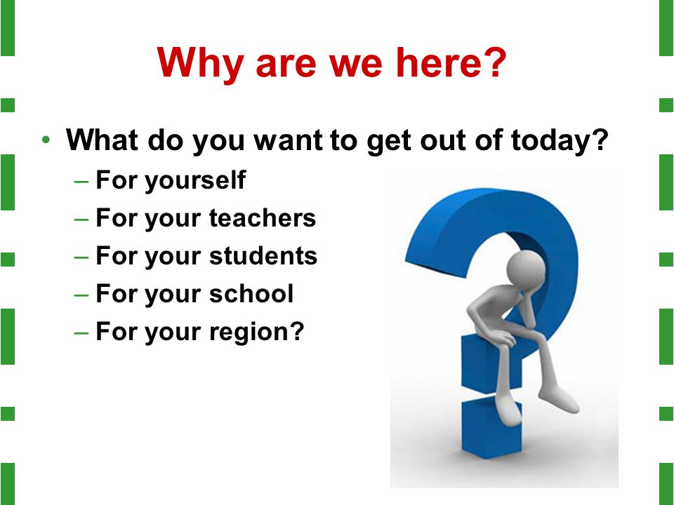 Why are we here? What do you want to get out of today? –For yourself –For your teachers –For your students –For your school –For your region?
