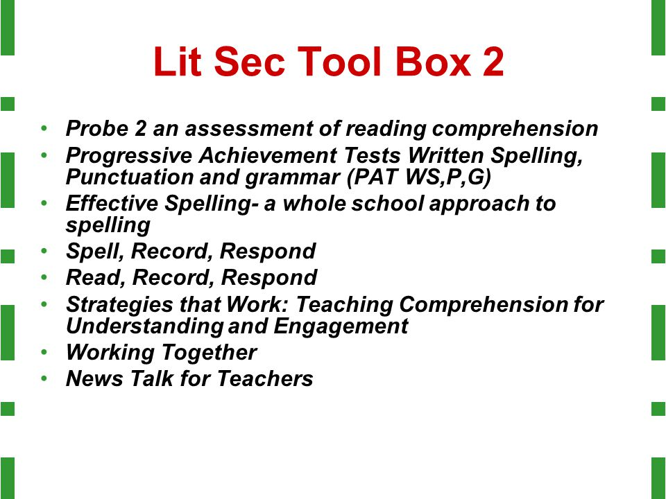Lit Sec Tool Box 2 Probe 2 an assessment of reading comprehension Progressive Achievement Tests Written Spelling, Punctuation and grammar (PAT WS,P,G) Effective Spelling- a whole school approach to spelling Spell, Record, Respond Read, Record, Respond Strategies that Work: Teaching Comprehension for Understanding and Engagement Working Together News Talk for Teachers