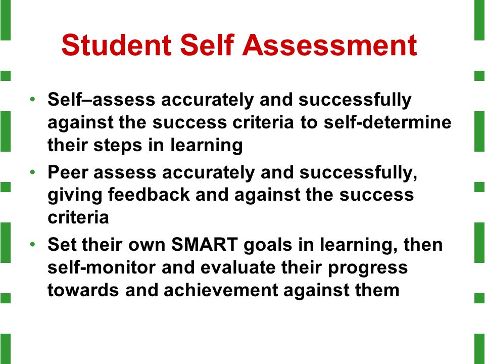 Student Self Assessment Self–assess accurately and successfully against the success criteria to self-determine their steps in learning Peer assess accurately and successfully, giving feedback and against the success criteria Set their own SMART goals in learning, then self-monitor and evaluate their progress towards and achievement against them