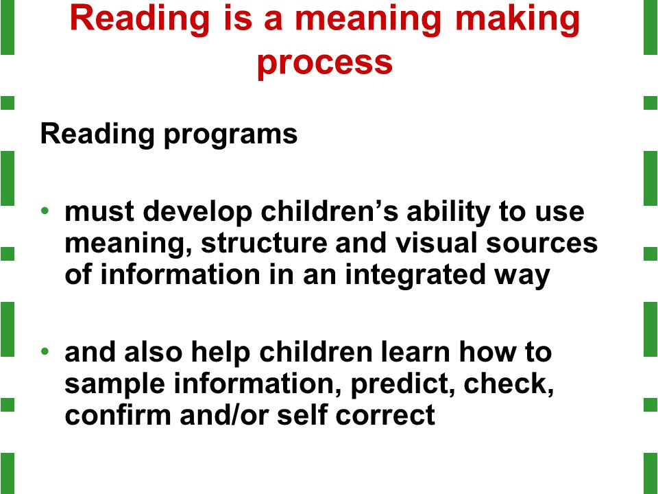 Reading is a meaning making process Reading programs must develop children's ability to use meaning, structure and visual sources of information in an
