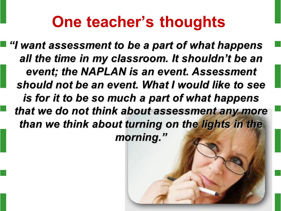 "One teacher's thoughts ""I want assessment to be a part of what happens all the time in my classroom. It shouldn't be an event; the NAPLAN is an event."