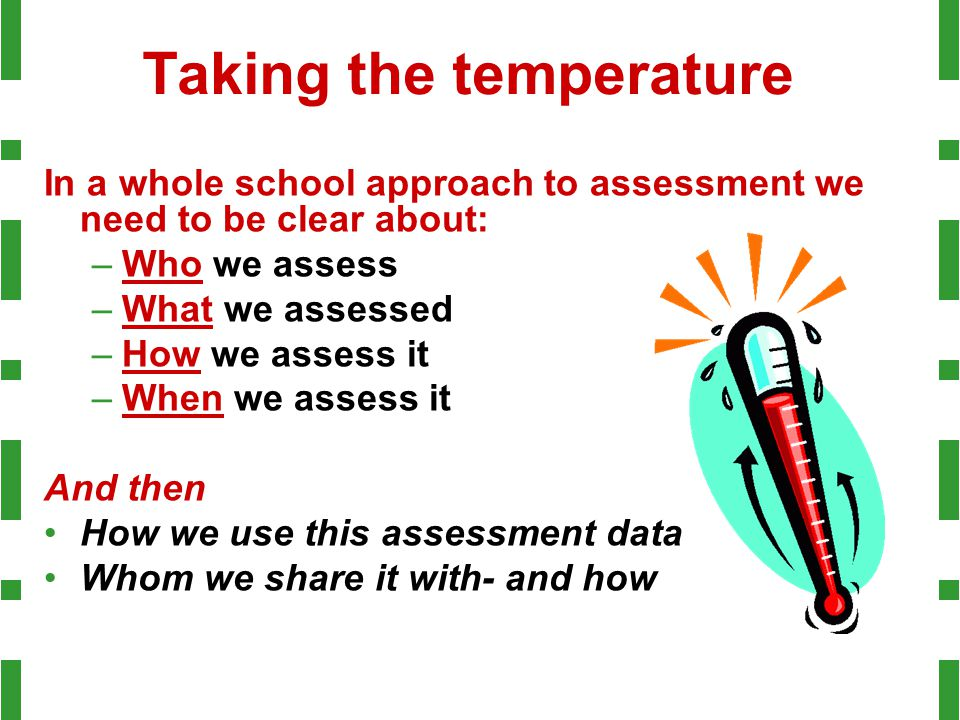 Taking the temperature In a whole school approach to assessment we need to be clear about: –Who we assess –What we assessed –How we assess it –When we assess it And then How we use this assessment data Whom we share it with- and how