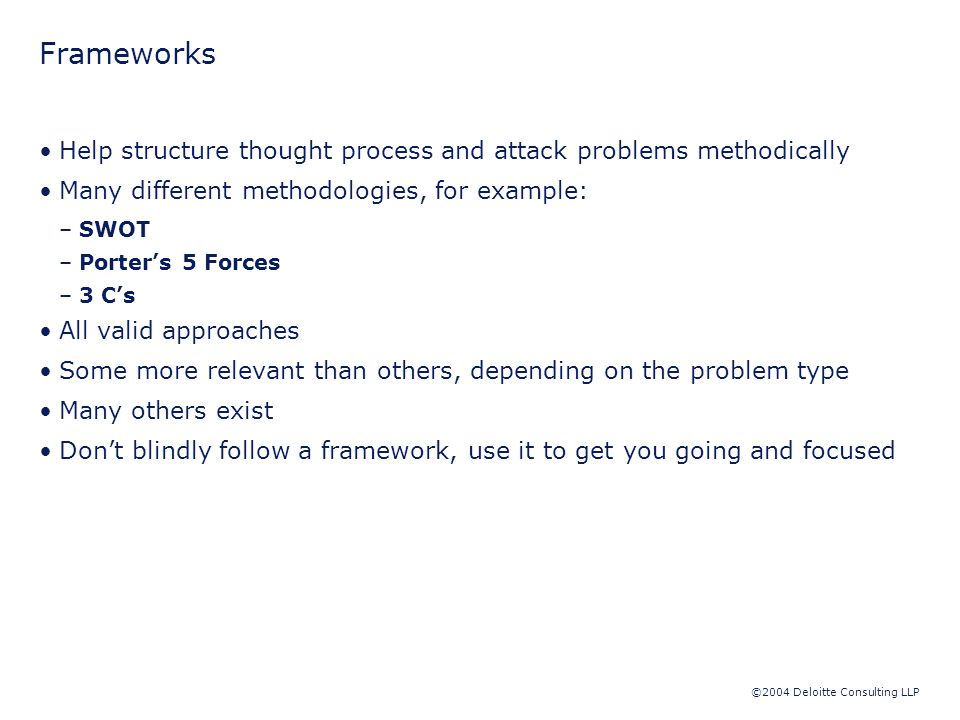 ©2004 Deloitte Consulting LLP Frameworks Help structure thought process and attack problems methodically Many different methodologies, for example: –SWOT –Porter's 5 Forces –3 C's All valid approaches Some more relevant than others, depending on the problem type Many others exist Don't blindly follow a framework, use it to get you going and focused
