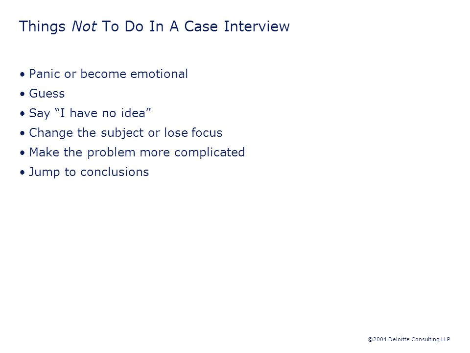 ©2004 Deloitte Consulting LLP Things Not To Do In A Case Interview Panic or become emotional Guess Say I have no idea Change the subject or lose focus Make the problem more complicated Jump to conclusions