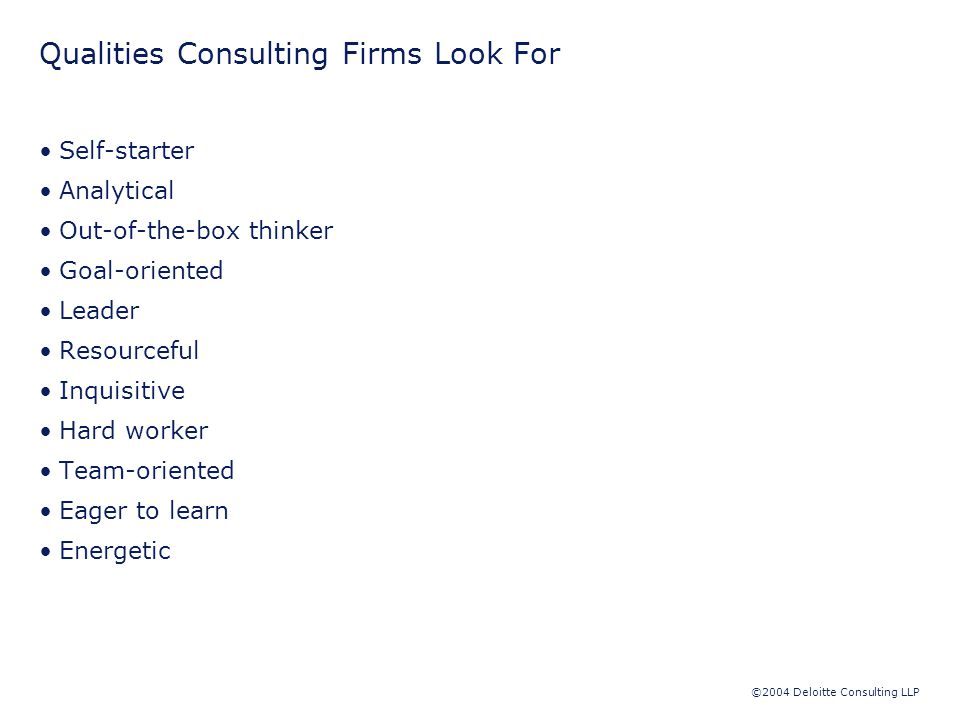 ©2004 Deloitte Consulting LLP Qualities Consulting Firms Look For Self-starter Analytical Out-of-the-box thinker Goal-oriented Leader Resourceful Inquisitive Hard worker Team-oriented Eager to learn Energetic